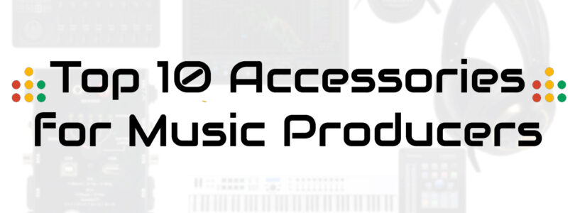 Top 10 Accessories For Music Producers